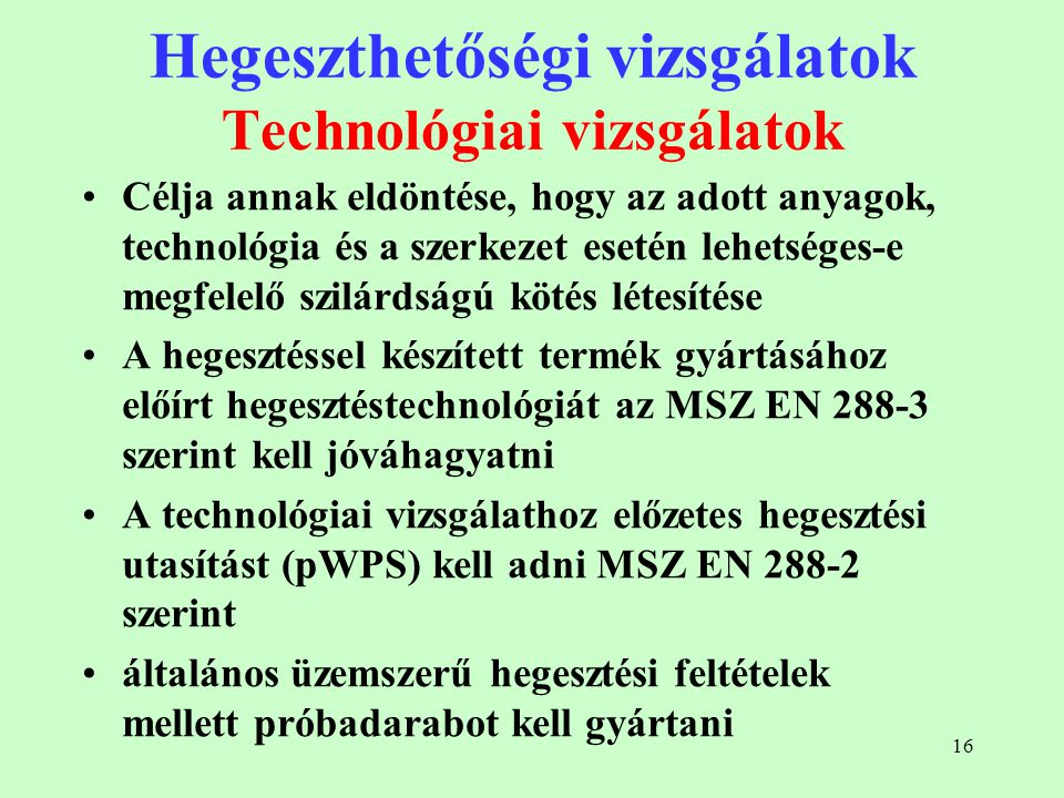 16 Hegeszthetőségi vizsgálatok Technológiai vizsgálatok Célja annak eldöntése, hogy az adott anyagok, technológia és a szerkezet esetén lehetséges-e m