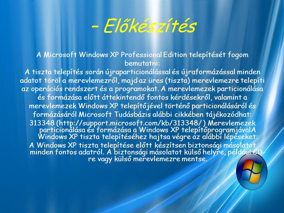 – Előkészítés A Microsoft Windows XP Professional Edition telepítését fogom bemutatni: A tiszta telepítés során újraparticionálással és újraformázássa