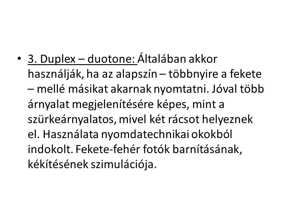 3. Duplex – duotone: Általában akkor használják, ha az alapszín – többnyire a fekete – mellé másikat akarnak nyomtatni. Jóval több árnyalat megjelenít