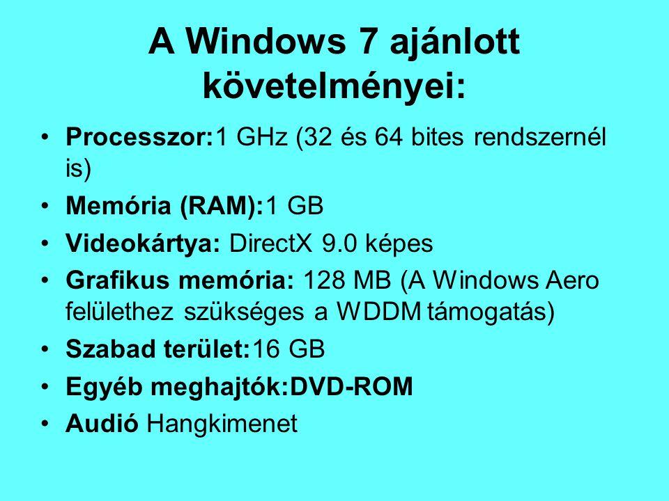 A Windows 7 ajánlott követelményei: Processzor:1 GHz (32 és 64 bites rendszernél is) Memória (RAM):1 GB Videokártya: DirectX 9.0 képes Grafikus memóri