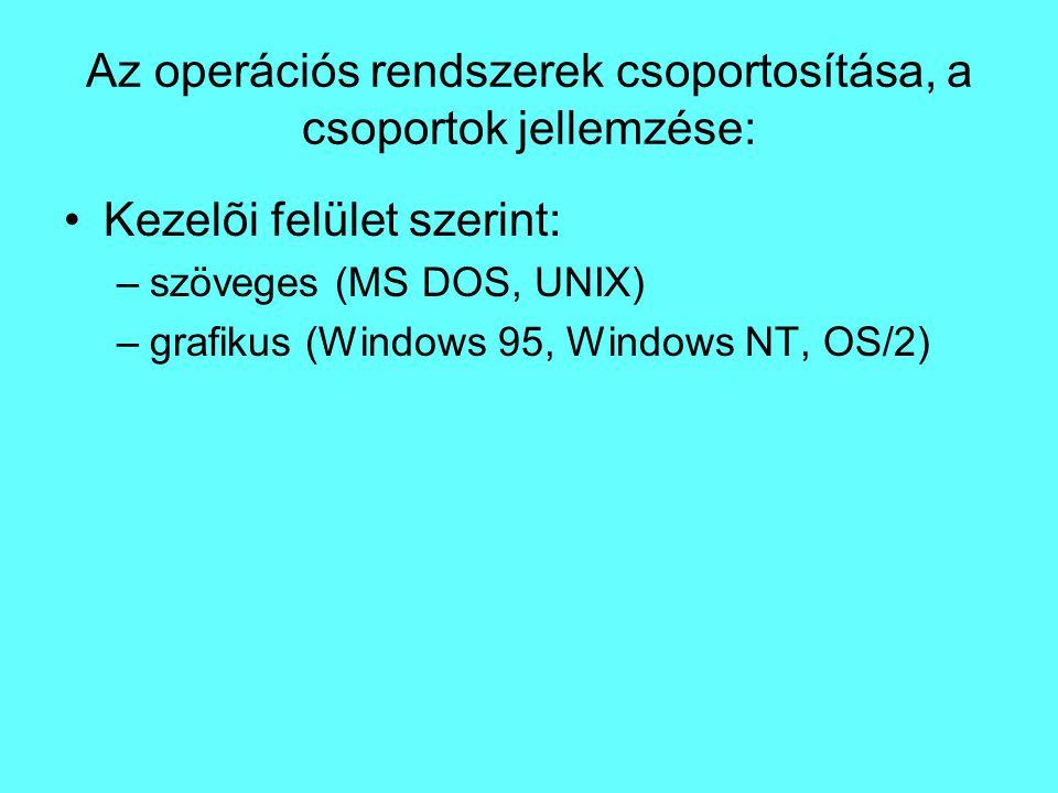 Az operációs rendszerek csoportosítása, a csoportok jellemzése: Kezelõi felület szerint: –szöveges (MS DOS, UNIX) –grafikus (Windows 95, Windows NT, O