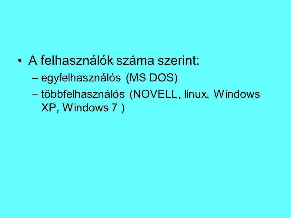 A felhasználók száma szerint: –egyfelhasználós (MS DOS) –többfelhasználós (NOVELL, linux, Windows XP, Windows 7 )