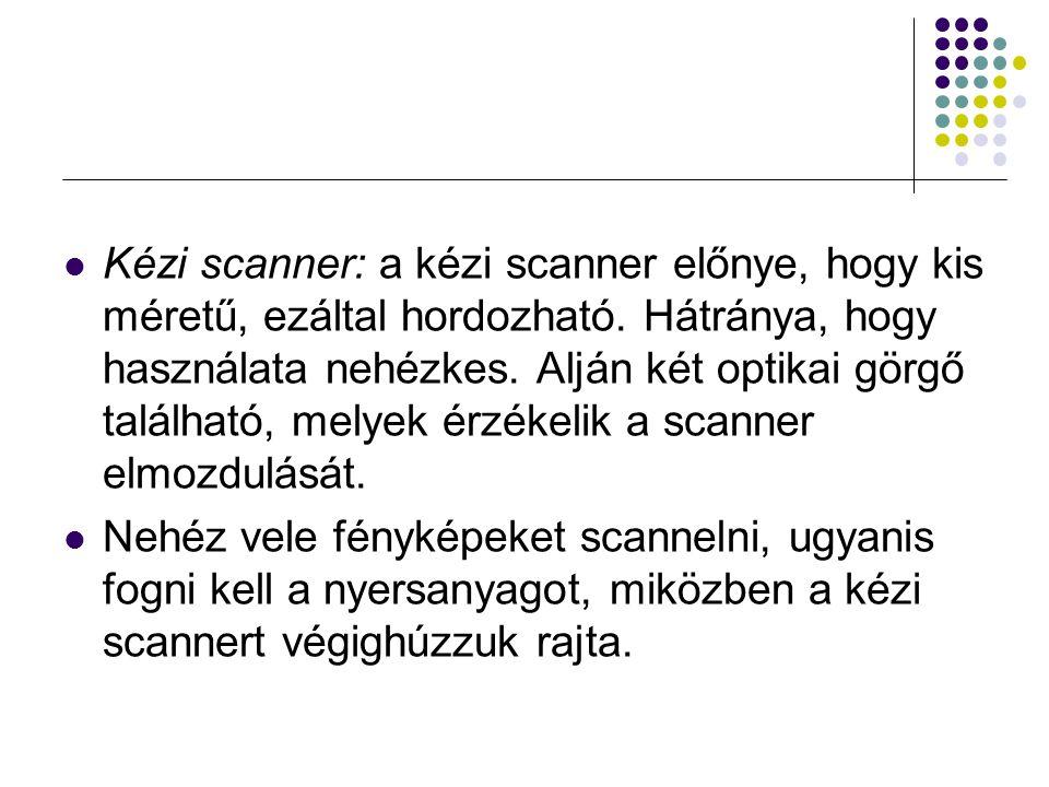 Kézi scanner: a kézi scanner előnye, hogy kis méretű, ezáltal hordozható. Hátránya, hogy használata nehézkes. Alján két optikai görgő található, melye