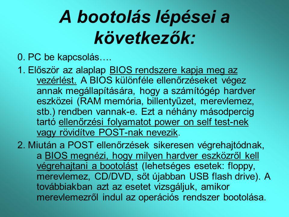 A bootolás lépései a következők: 0. PC be kapcsolás…. 1. Először az alaplap BIOS rendszere kapja meg az vezérlést. A BIOS különféle ellenőrzéseket vég