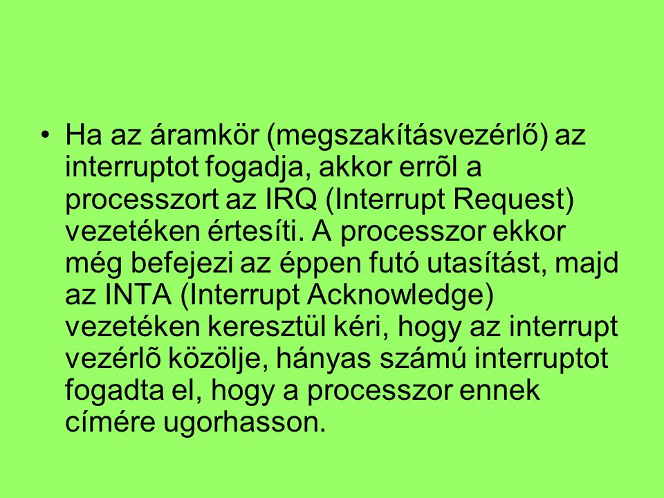 Ha az áramkör (megszakításvezérlő) az interruptot fogadja, akkor errõl a processzort az IRQ (Interrupt Request) vezetéken értesíti. A processzor ekkor