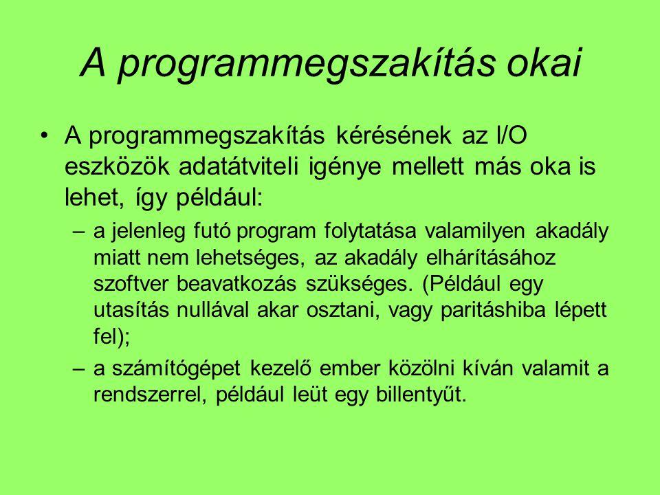 A programmegszakítás okai A programmegszakítás kérésének az l/O eszközök adatátviteli igénye mellett más oka is lehet, így például: –a jelenleg futó program folytatása valamilyen akadály miatt nem lehetséges, az akadály elhárításához szoftver beavatkozás szükséges.