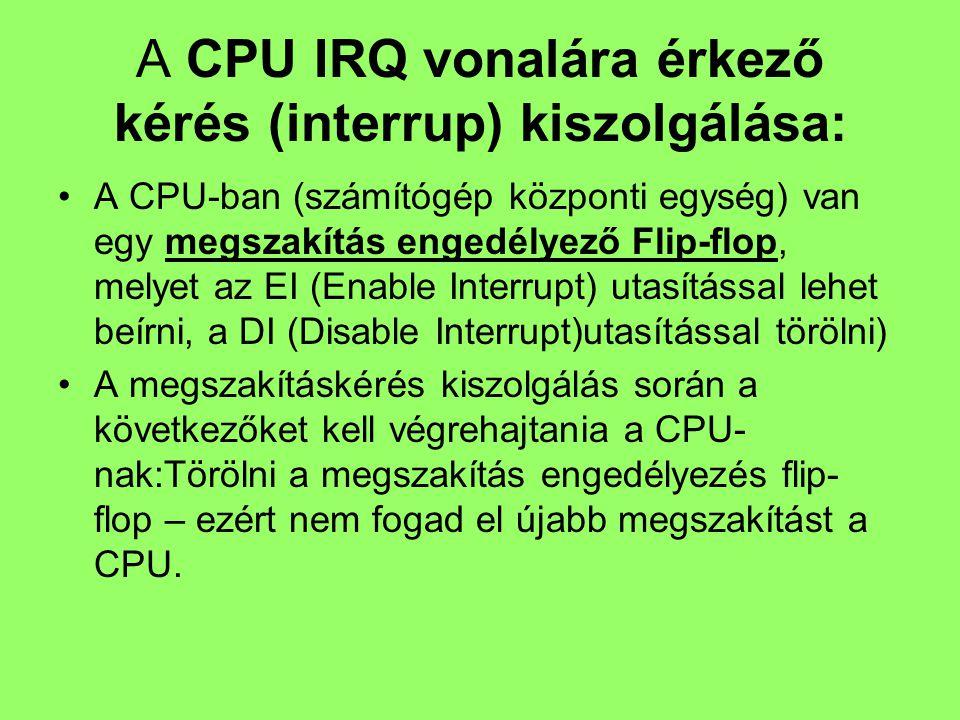 A CPU IRQ vonalára érkező kérés (interrup) kiszolgálása: A CPU-ban (számítógép központi egység) van egy megszakítás engedélyező Flip-flop, melyet az EI (Enable Interrupt) utasítással lehet beírni, a DI (Disable Interrupt)utasítással törölni) A megszakításkérés kiszolgálás során a következőket kell végrehajtania a CPU- nak:Törölni a megszakítás engedélyezés flip- flop – ezért nem fogad el újabb megszakítást a CPU.