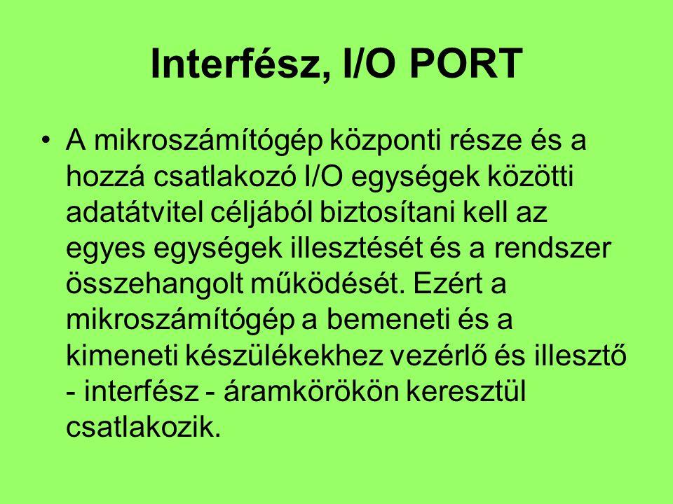 Interfész, I/O PORT A mikroszámítógép központi része és a hozzá csatlakozó I/O egységek közötti adatátvitel céljából biztosítani kell az egyes egységek illesztését és a rendszer összehangolt működését.