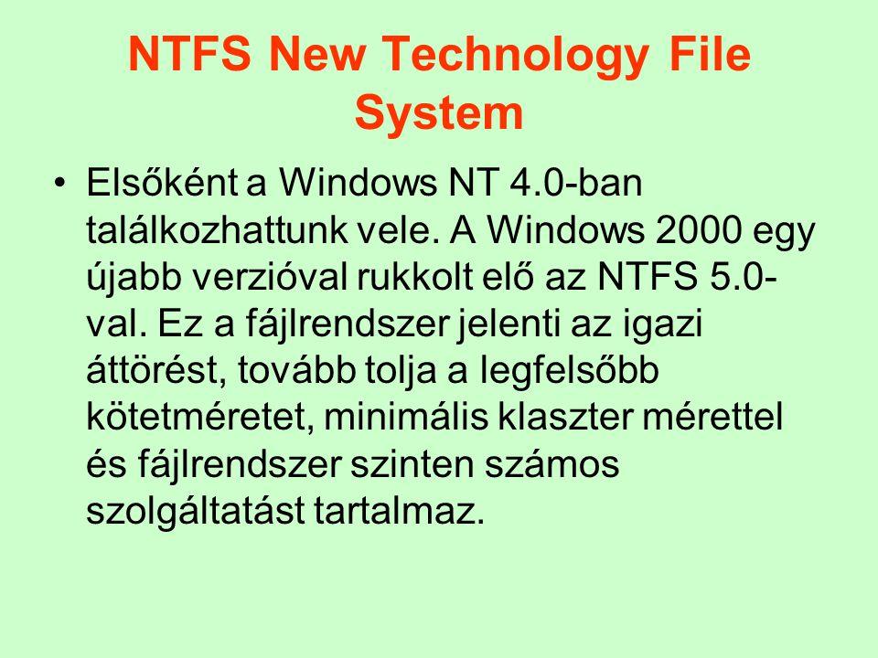 NTFS New Technology File System Elsőként a Windows NT 4.0-ban találkozhattunk vele. A Windows 2000 egy újabb verzióval rukkolt elő az NTFS 5.0- val. E