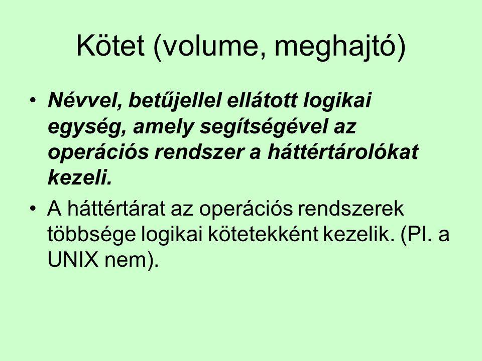 Kötet (volume, meghajtó) Névvel, betűjellel ellátott logikai egység, amely segítségével az operációs rendszer a háttértárolókat kezeli. A háttértárat