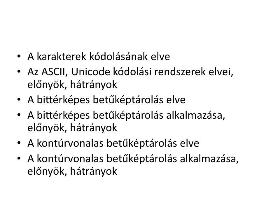 A karakterek kódolásának elve Az ASCII, Unicode kódolási rendszerek elvei, előnyök, hátrányok A bittérképes betűképtárolás elve A bittérképes betűképt