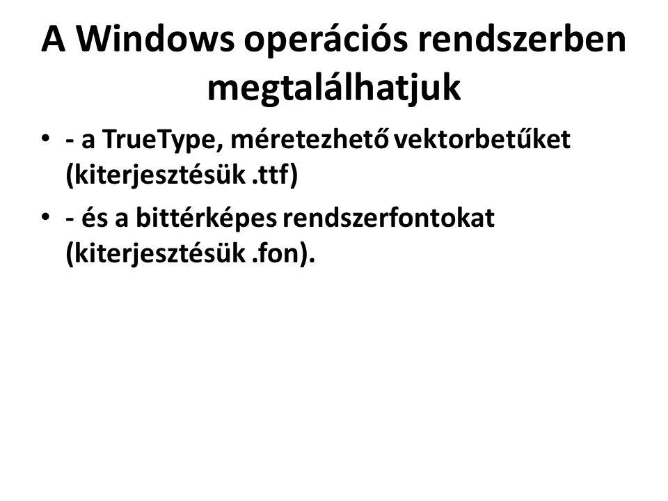 A Windows operációs rendszerben megtalálhatjuk - a TrueType, méretezhető vektorbetűket (kiterjesztésük.ttf) - és a bittérképes rendszerfontokat (kiter