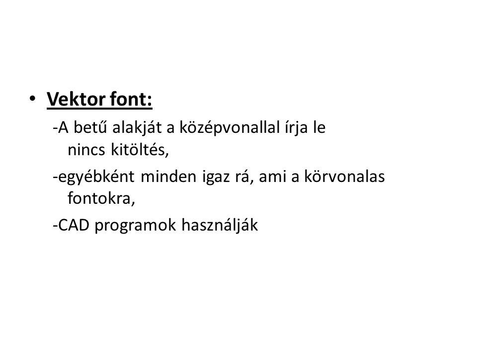 Vektor font: -A betű alakját a középvonallal írja le nincs kitöltés, -egyébként minden igaz rá, ami a körvonalas fontokra, -CAD programok használják