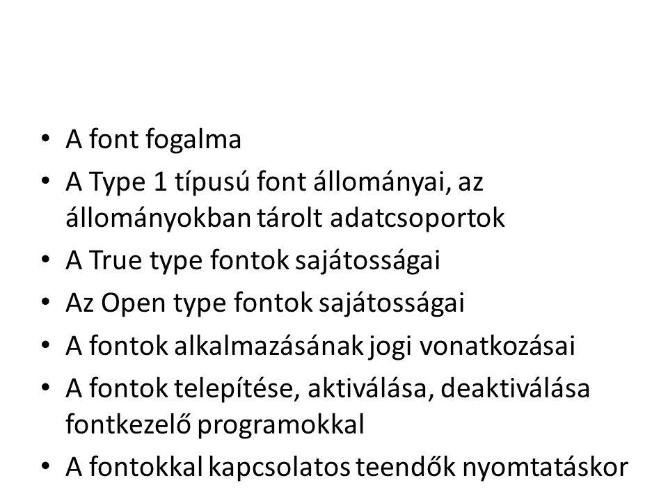A font fogalma A Type 1 típusú font állományai, az állományokban tárolt adatcsoportok A True type fontok sajátosságai Az Open type fontok sajátosságai