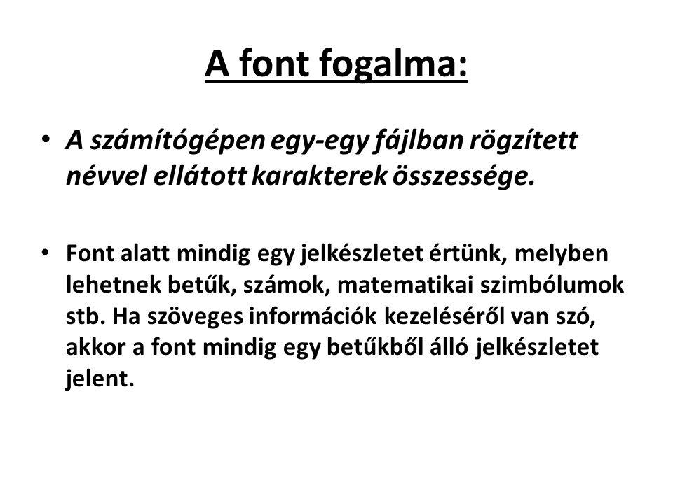 A font fogalma: A számítógépen egy-egy fájlban rögzített névvel ellátott karakterek összessége. Font alatt mindig egy jelkészletet értünk, melyben leh