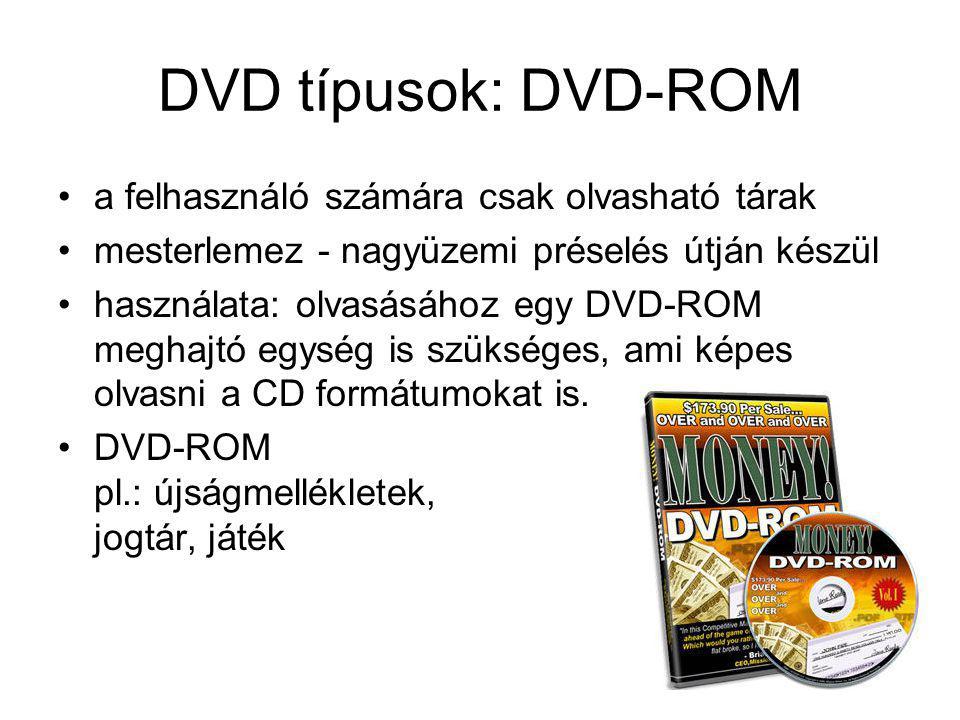 DVD típusok: DVD-ROM a felhasználó számára csak olvasható tárak mesterlemez - nagyüzemi préselés útján készül használata: olvasásához egy DVD-ROM megh