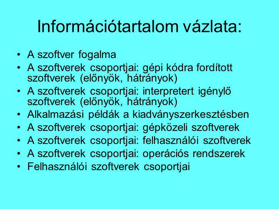 Információtartalom vázlata: A szoftver fogalma A szoftverek csoportjai: gépi kódra fordított szoftverek (előnyök, hátrányok) A szoftverek csoportjai: interpretert igénylő szoftverek (előnyök, hátrányok) Alkalmazási példák a kiadványszerkesztésben A szoftverek csoportjai: gépközeli szoftverek A szoftverek csoportjai: felhasználói szoftverek A szoftverek csoportjai: operációs rendszerek Felhasználói szoftverek csoportjai