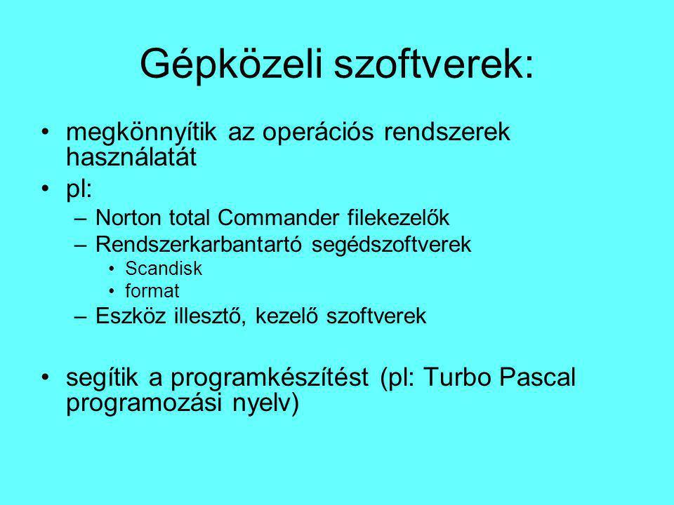 Gépközeli szoftverek: megkönnyítik az operációs rendszerek használatát pl: –Norton total Commander filekezelők –Rendszerkarbantartó segédszoftverek Scandisk format –Eszköz illesztő, kezelő szoftverek segítik a programkészítést (pl: Turbo Pascal programozási nyelv)