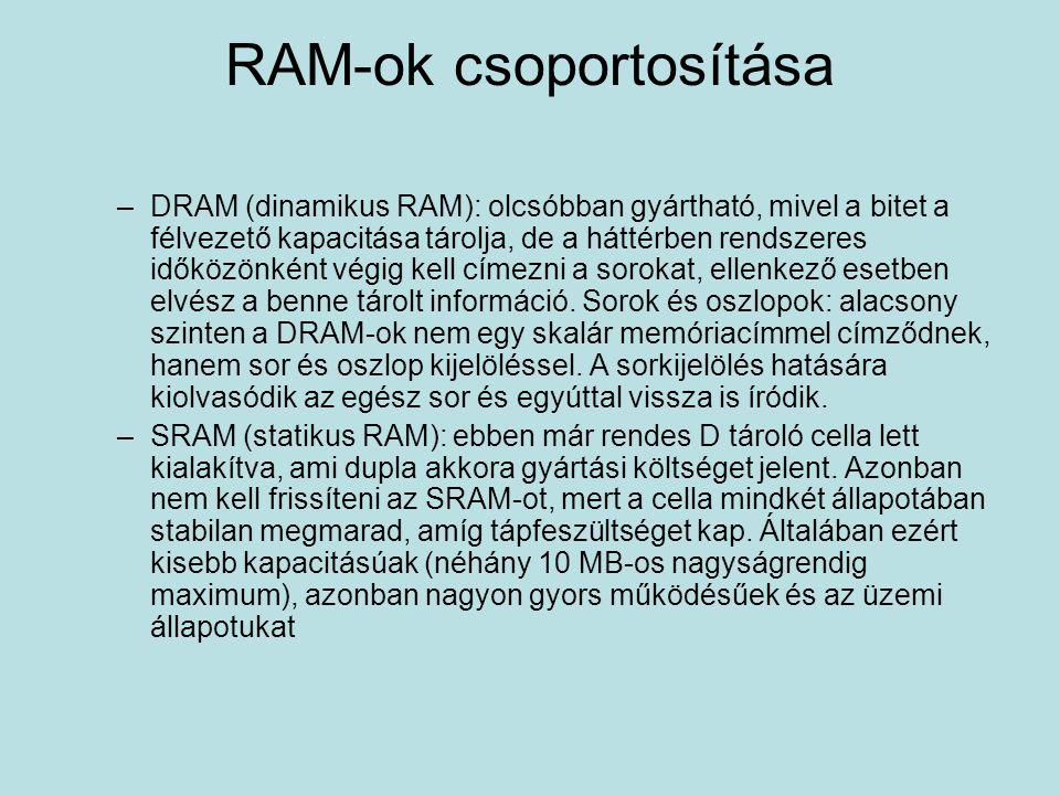 RAM-ok csoportosítása –DRAM (dinamikus RAM): olcsóbban gyártható, mivel a bitet a félvezető kapacitása tárolja, de a háttérben rendszeres időközönként végig kell címezni a sorokat, ellenkező esetben elvész a benne tárolt információ.