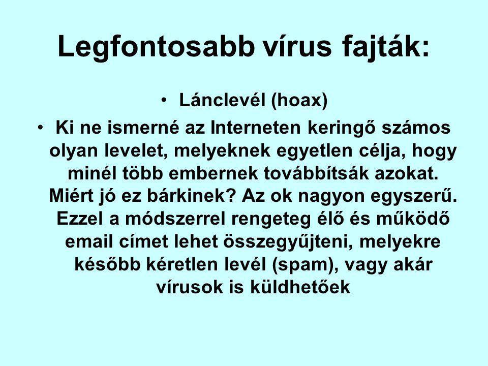 Legfontosabb vírus fajták: Lánclevél (hoax) Ki ne ismerné az Interneten keringő számos olyan levelet, melyeknek egyetlen célja, hogy minél több embernek továbbítsák azokat.