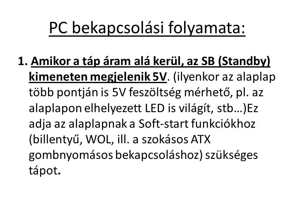 PC bekapcsolási folyamata: 1. Amikor a táp áram alá kerül, az SB (Standby) kimeneten megjelenik 5V. (ilyenkor az alaplap több pontján is 5V feszöltség