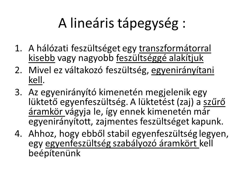 A lineáris tápegység : 1.A hálózati feszültséget egy transzformátorral kisebb vagy nagyobb feszültséggé alakítjuk 2.Mivel ez váltakozó feszültség, egy