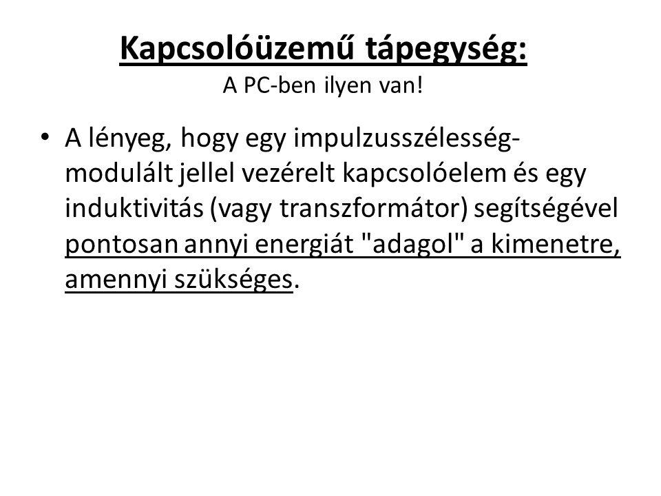 Kapcsolóüzemű tápegység: A PC-ben ilyen van! A lényeg, hogy egy impulzusszélesség- modulált jellel vezérelt kapcsolóelem és egy induktivitás (vagy tra