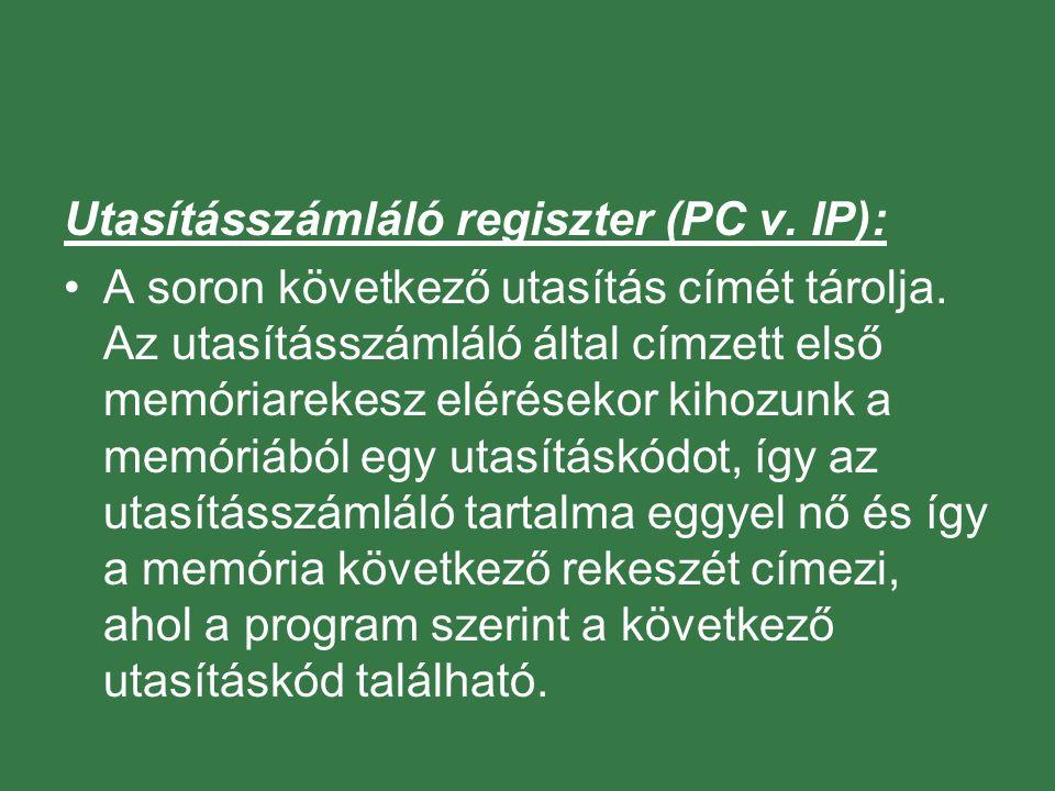 Utasításszámláló regiszter (PC v. IP): A soron következő utasítás címét tárolja. Az utasításszámláló által címzett első memóriarekesz elérésekor kihoz