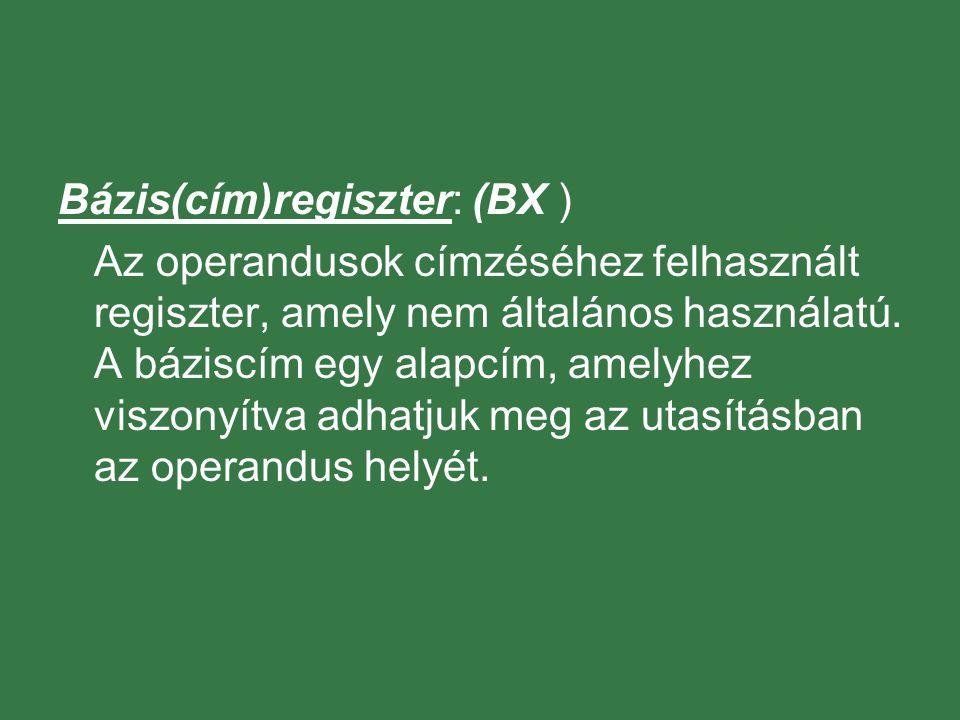 Bázis(cím)regiszter: (BX ) Az operandusok címzéséhez felhasznált regiszter, amely nem általános használatú. A báziscím egy alapcím, amelyhez viszonyít
