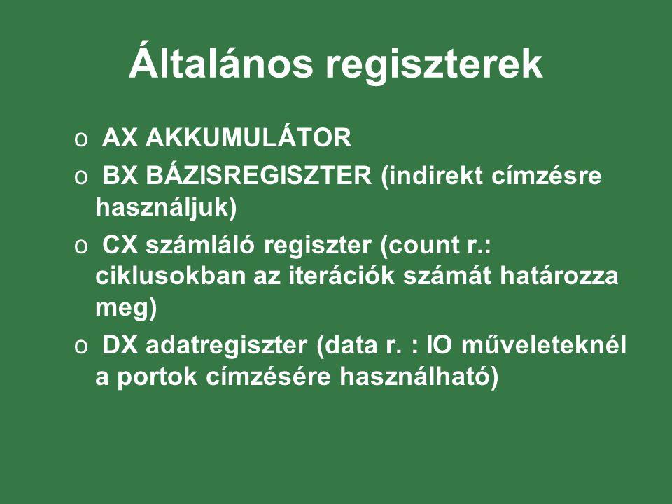 Általános regiszterek o AX AKKUMULÁTOR o BX BÁZISREGISZTER (indirekt címzésre használjuk) o CX számláló regiszter (count r.: ciklusokban az iterációk számát határozza meg) o DX adatregiszter (data r.