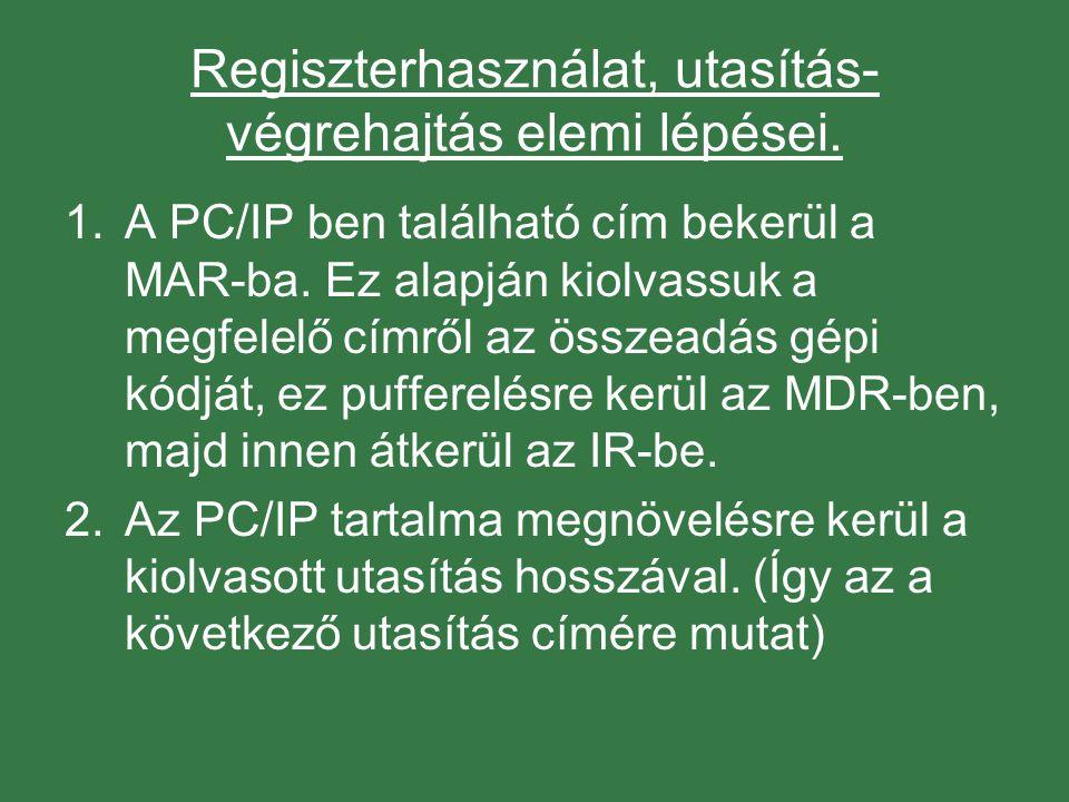 Regiszterhasználat, utasítás- végrehajtás elemi lépései. 1.A PC/IP ben található cím bekerül a MAR-ba. Ez alapján kiolvassuk a megfelelő címről az öss