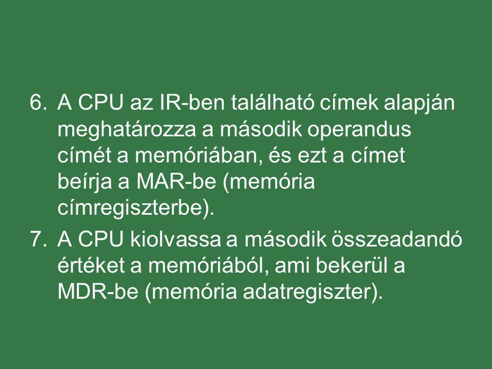 6.A CPU az IR-ben található címek alapján meghatározza a második operandus címét a memóriában, és ezt a címet beírja a MAR-be (memória címregiszterbe)