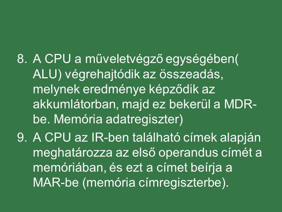 8.A CPU a műveletvégző egységében( ALU) végrehajtódik az összeadás, melynek eredménye képződik az akkumlátorban, majd ez bekerül a MDR- be.
