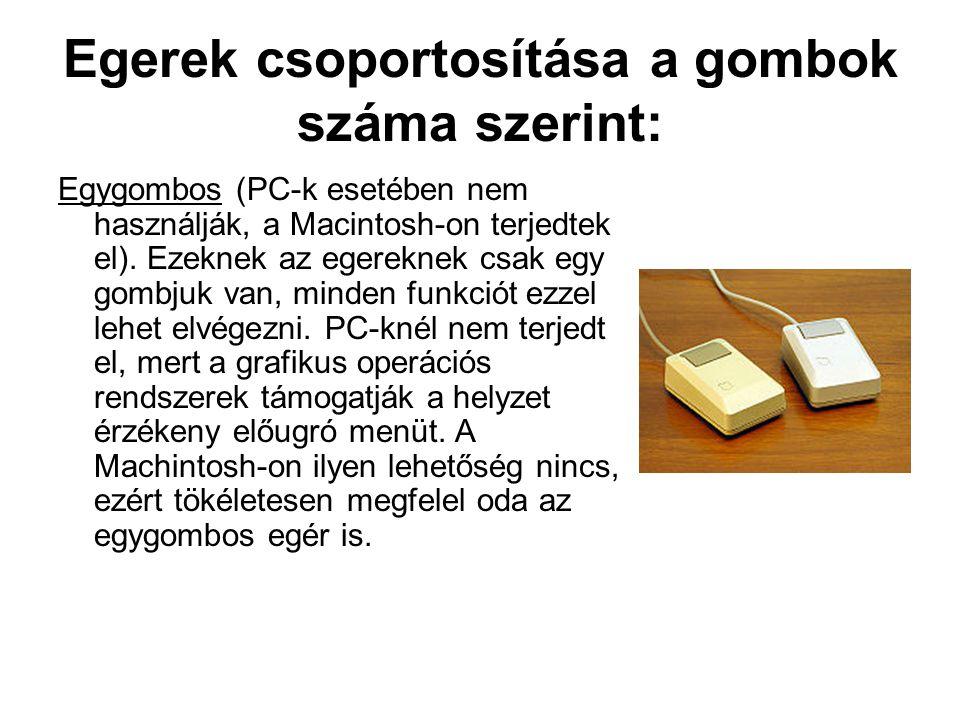 Egerek csoportosítása a gombok száma szerint: Egygombos (PC-k esetében nem használják, a Macintosh-on terjedtek el). Ezeknek az egereknek csak egy gom