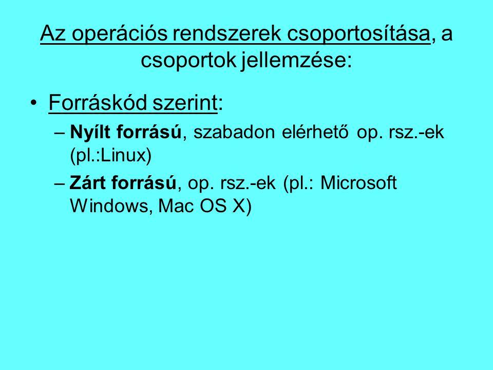 Az operációs rendszerek csoportosítása, a csoportok jellemzése: Forráskód szerint: –Nyílt forrású, szabadon elérhető op. rsz.-ek (pl.:Linux) –Zárt for