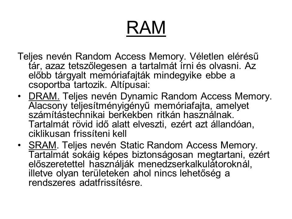 RAM Teljes nevén Random Access Memory. Véletlen elérésű tár, azaz tetszőlegesen a tartalmát írni és olvasni. Az előbb tárgyalt memóriafajták mindegyik