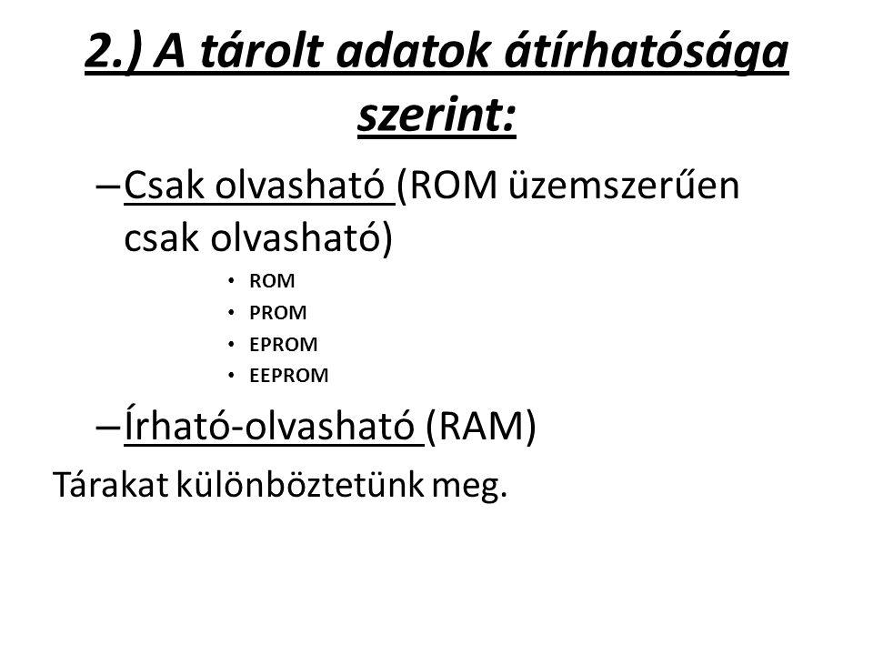 2.) A tárolt adatok átírhatósága szerint: – Csak olvasható (ROM üzemszerűen csak olvasható) ROM PROM EPROM EEPROM – Írható-olvasható (RAM) Tárakat kül
