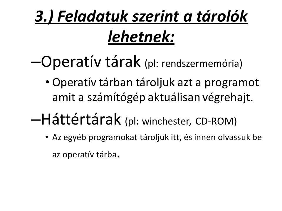 3.) Feladatuk szerint a tárolók lehetnek: – Operatív tárak (pl: rendszermemória) Operatív tárban tároljuk azt a programot amit a számítógép aktuálisan