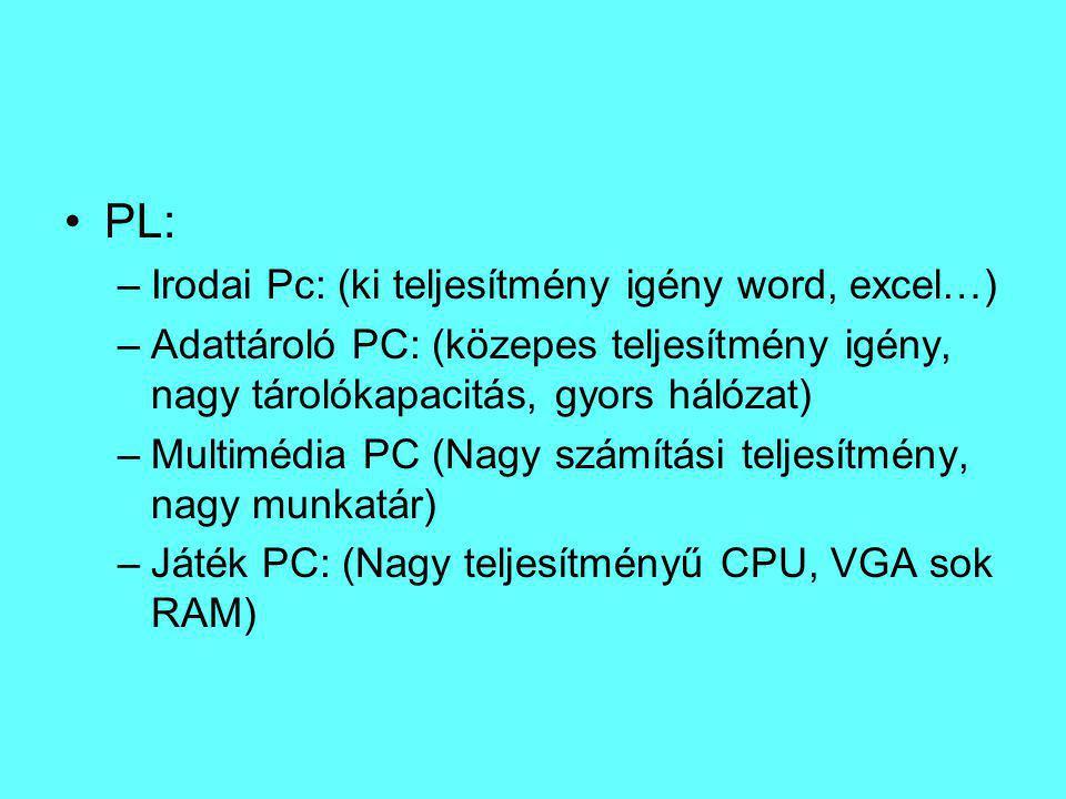PL: –Irodai Pc: (ki teljesítmény igény word, excel…) –Adattároló PC: (közepes teljesítmény igény, nagy tárolókapacitás, gyors hálózat) –Multimédia PC (Nagy számítási teljesítmény, nagy munkatár) –Játék PC: (Nagy teljesítményű CPU, VGA sok RAM)