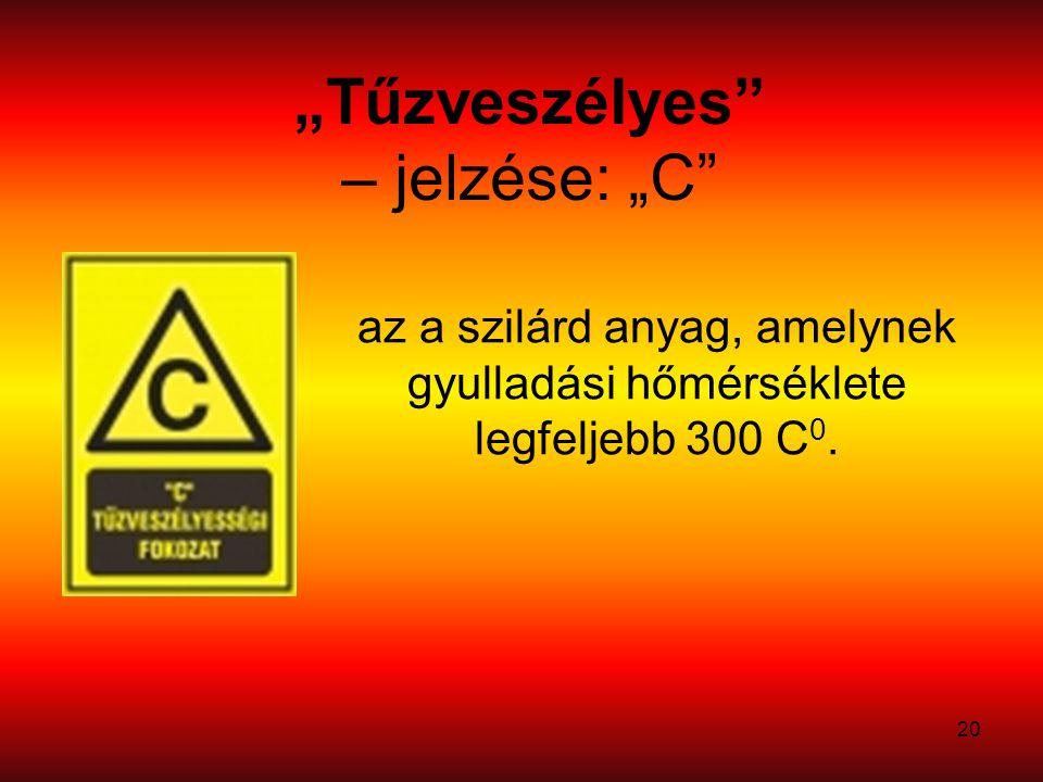 """20 """"Tűzveszélyes – jelzése: """"C az a szilárd anyag, amelynek gyulladási hőmérséklete legfeljebb 300 C 0."""