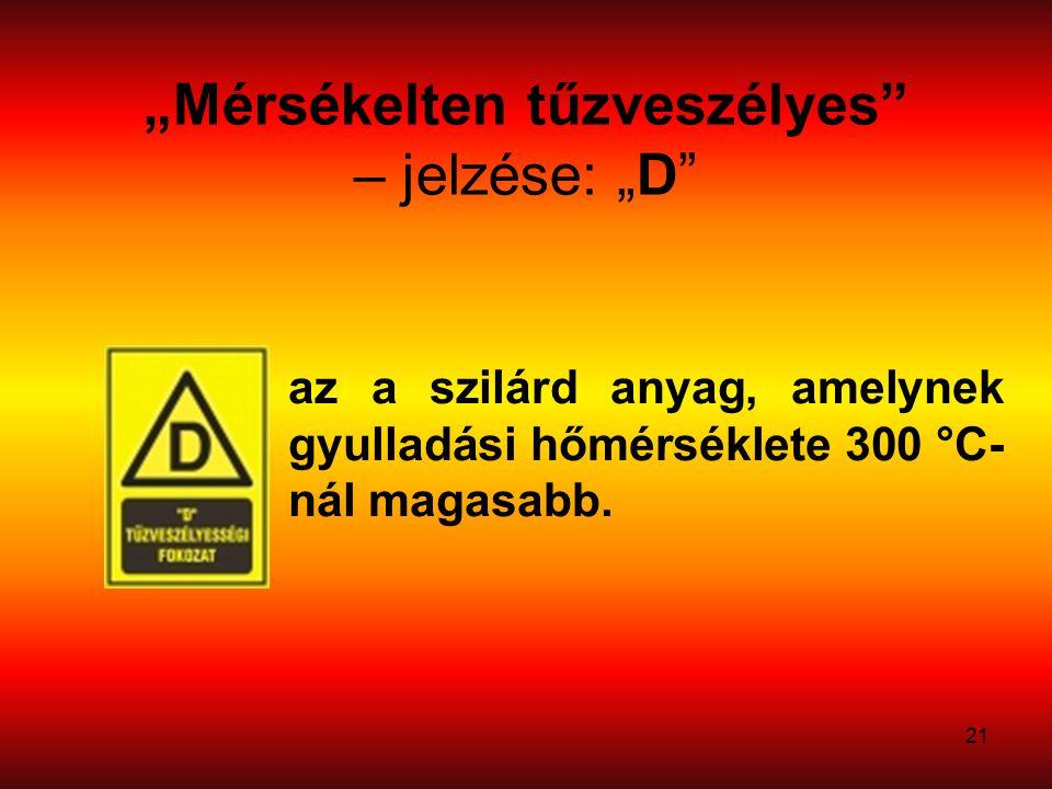 """21 """"Mérsékelten tűzveszélyes – jelzése: """"D az a szilárd anyag, amelynek gyulladási hőmérséklete 300 °C- nál magasabb."""