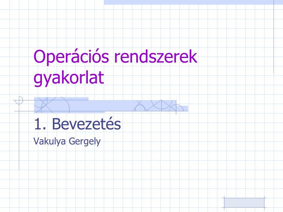 Operációs rendszerek gyakorlat 1. Bevezetés Vakulya Gergely