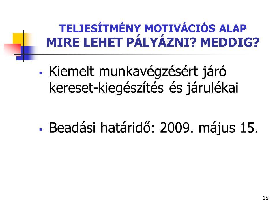 15 TELJESÍTMÉNY MOTIVÁCIÓS ALAP MIRE LEHET PÁLYÁZNI? MEDDIG?  Kiemelt munkavégzésért járó kereset-kiegészítés és járulékai  Beadási határidő: 2009.
