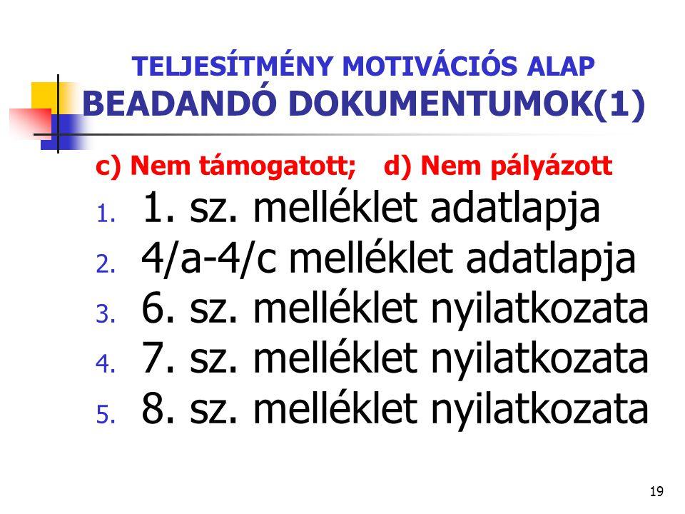 19 TELJESÍTMÉNY MOTIVÁCIÓS ALAP BEADANDÓ DOKUMENTUMOK(1) c) Nem támogatott; d) Nem pályázott 1. 1. sz. melléklet adatlapja 2. 4/a-4/c melléklet adatla