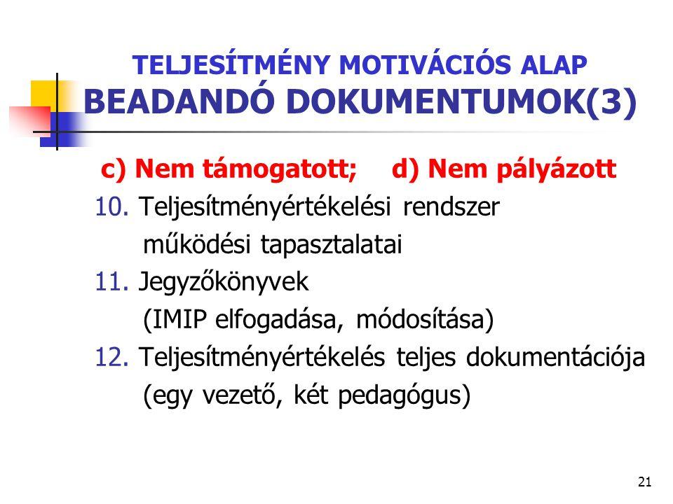 21 TELJESÍTMÉNY MOTIVÁCIÓS ALAP BEADANDÓ DOKUMENTUMOK(3) c) Nem támogatott; d) Nem pályázott 10. Teljesítményértékelési rendszer működési tapasztalata