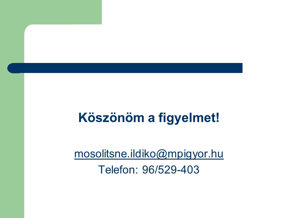 Köszönöm a figyelmet! mosolitsne.ildiko@mpigyor.hu Telefon: 96/529-403