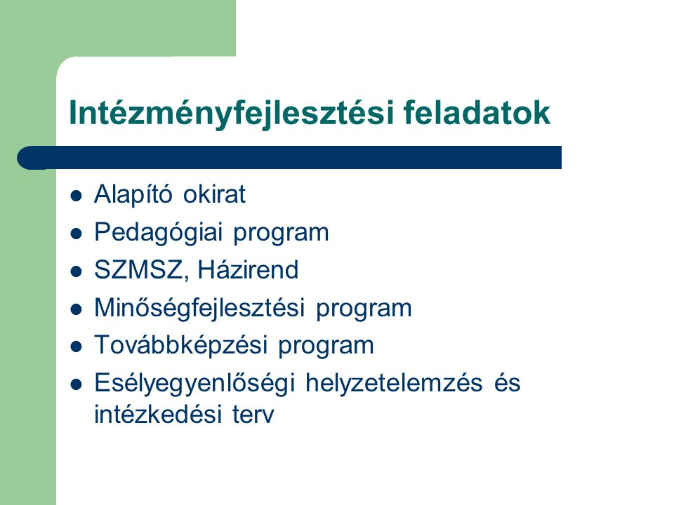 Intézményfejlesztési feladatok Alapító okirat Pedagógiai program SZMSZ, Házirend Minőségfejlesztési program Továbbképzési program Esélyegyenlőségi helyzetelemzés és intézkedési terv
