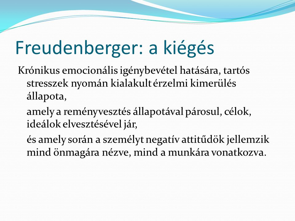 Freudenberger: a kiégés Krónikus emocionális igénybevétel hatására, tartós stresszek nyomán kialakult érzelmi kimerülés állapota, amely a reményveszté