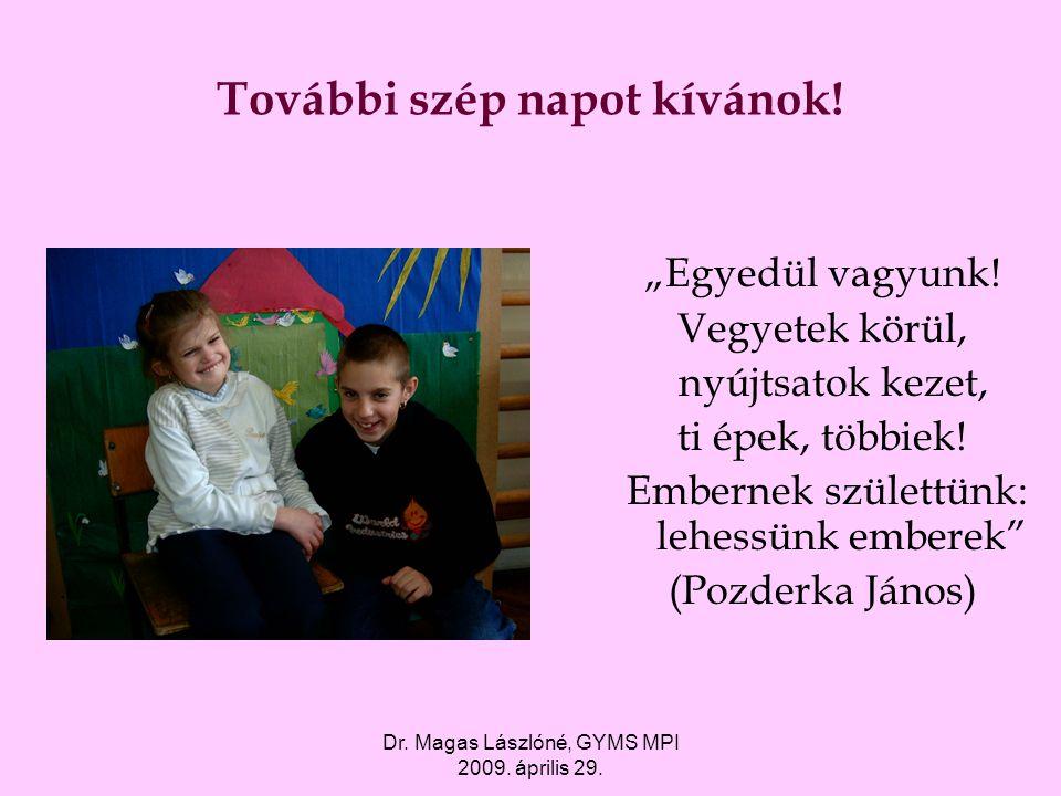 """Dr. Magas Lászlóné, GYMS MPI 2009. április 29. További szép napot kívánok! """"Egyedül vagyunk! Vegyetek körül, nyújtsatok kezet, ti épek, többiek! Ember"""