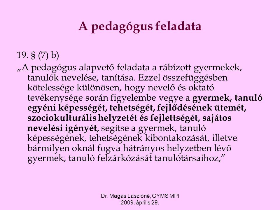 """Dr. Magas Lászlóné, GYMS MPI 2009. április 29. A pedagógus feladata 19. § (7) b) """"A pedagógus alapvető feladata a rábízott gyermekek, tanulók nevelése"""